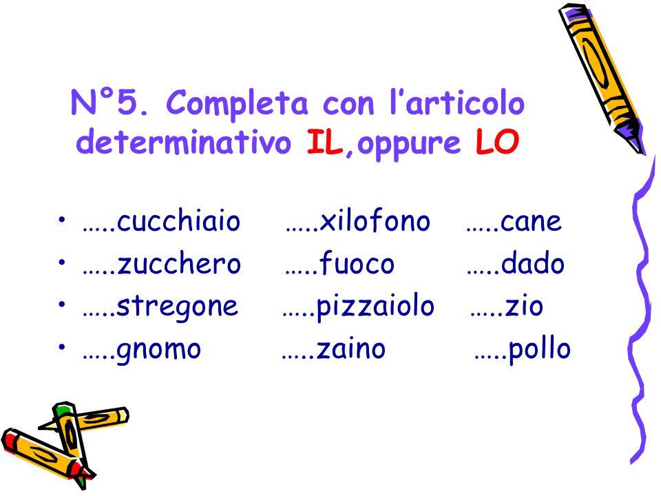 N°5. Completa con l'articolo determinativo IL,oppure LO …..cucchiaio …..xilofono …..cane …..zucchero …..fuoco …..dado …..stregone …..pizzaiolo …..zio