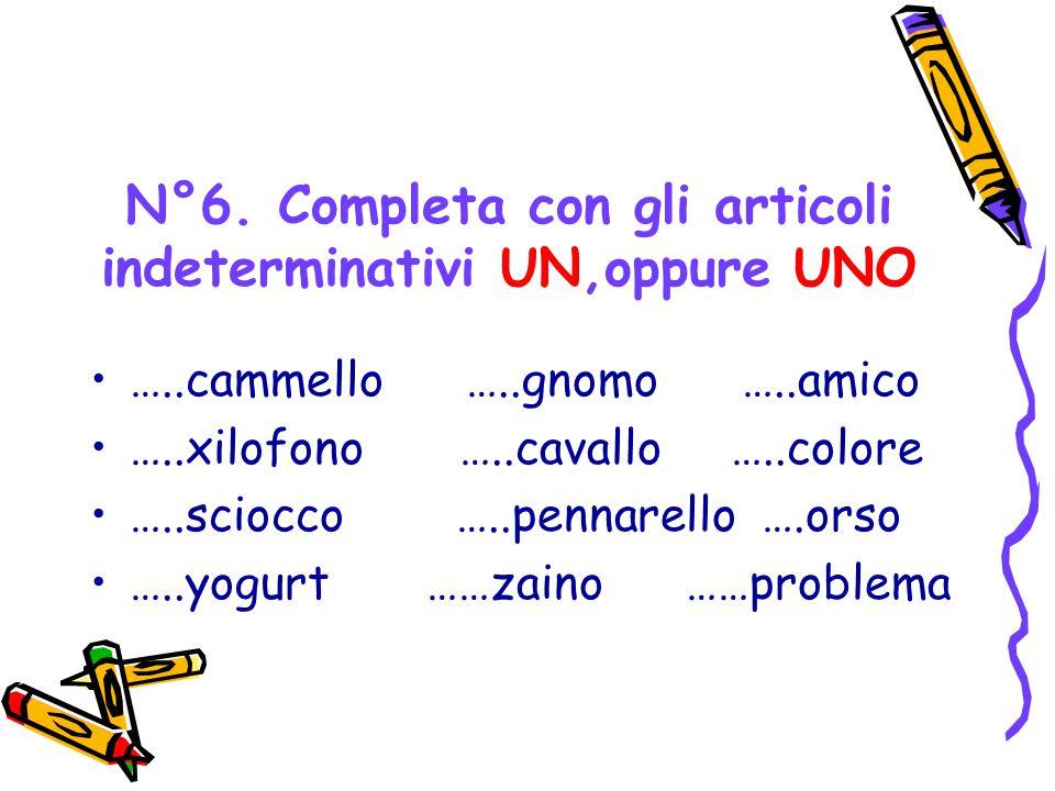 N°6. Completa con gli articoli indeterminativi UN,oppure UNO …..cammello …..gnomo …..amico …..xilofono …..cavallo …..colore …..sciocco …..pennarello …