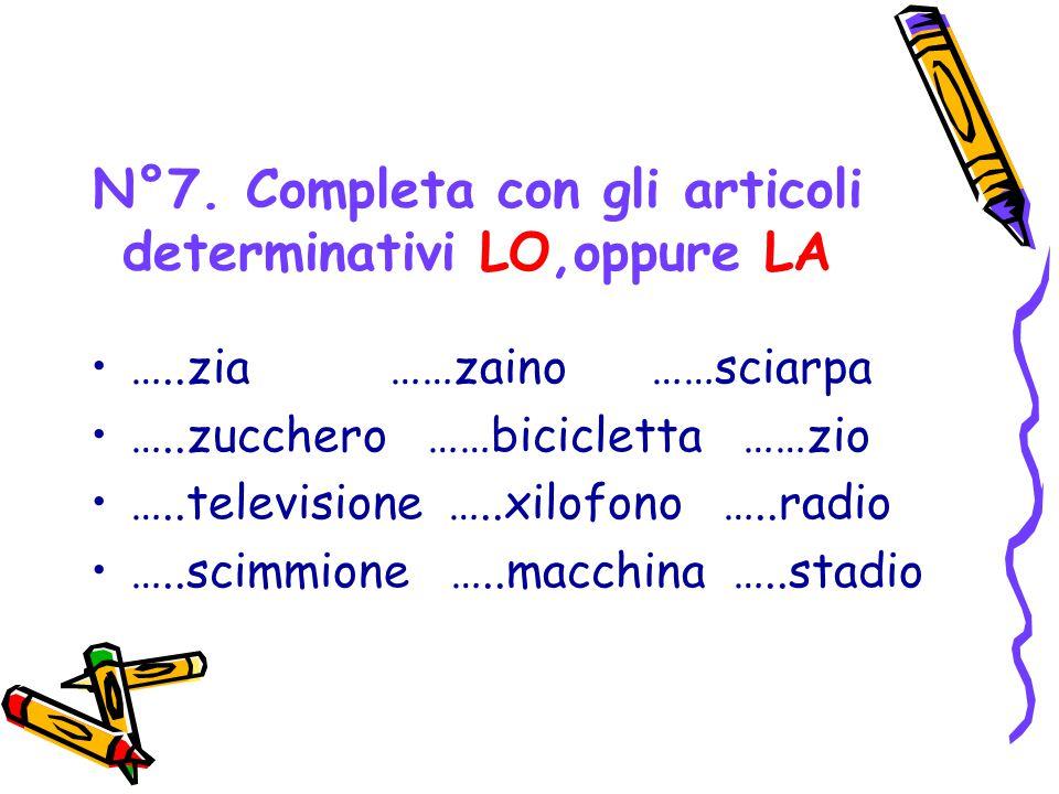 N°7. Completa con gli articoli determinativi LO,oppure LA …..zia ……zaino ……sciarpa …..zucchero ……bicicletta ……zio …..televisione …..xilofono …..radio