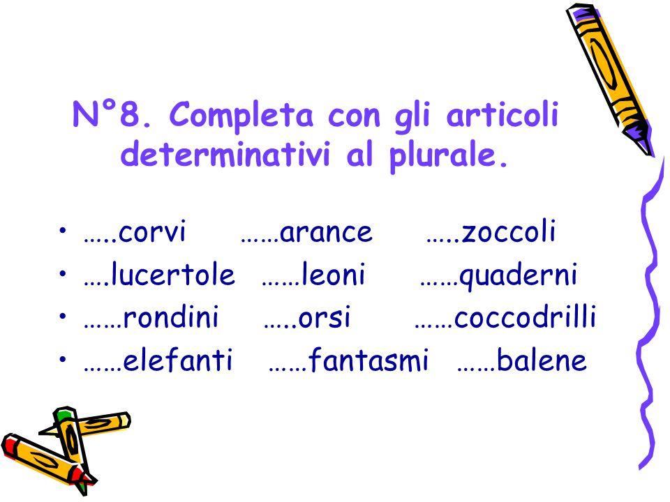 N°8. Completa con gli articoli determinativi al plurale. …..corvi ……arance …..zoccoli ….lucertole ……leoni ……quaderni ……rondini …..orsi ……coccodrilli …