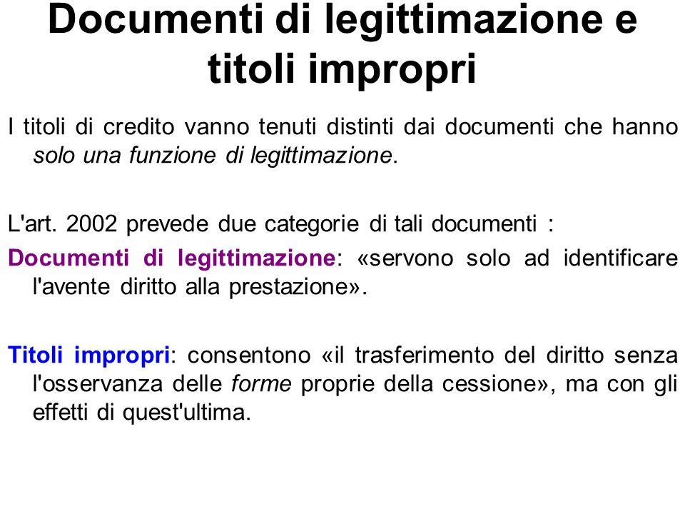 Documenti di legittimazione e titoli impropri I titoli di credito vanno tenuti distinti dai documenti che hanno solo una funzione di legittimazione. L