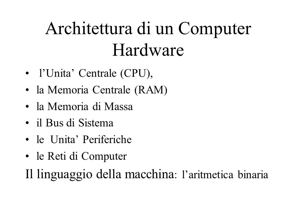 Architettura di un Computer Hardware l'Unita' Centrale (CPU), la Memoria Centrale (RAM) la Memoria di Massa il Bus di Sistema le Unita' Periferiche le Reti di Computer Il linguaggio della macchina : l'aritmetica binaria