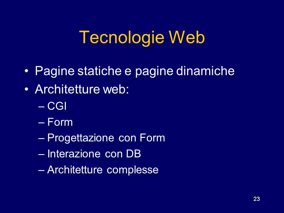 23 Tecnologie Web Pagine statiche e pagine dinamiche Architetture web: –CGI –Form –Progettazione con Form –Interazione con DB –Architetture complesse