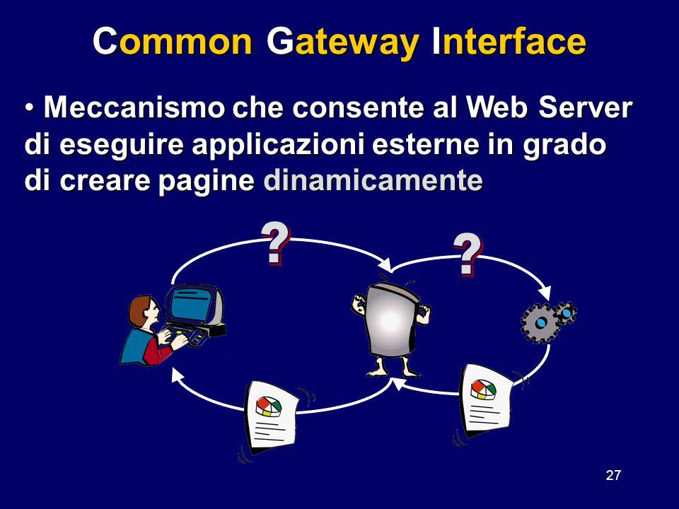 27 Common Gateway Interface Meccanismo che consente al Web Server di eseguire applicazioni esterne in grado di creare pagine dinamicamente Meccanismo