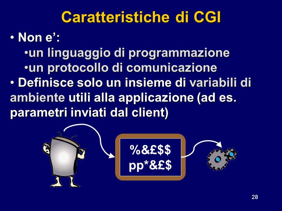 28 Caratteristiche di CGI Non e': Non e': un linguaggio di programmazioneun linguaggio di programmazione un protocollo di comunicazioneun protocollo d