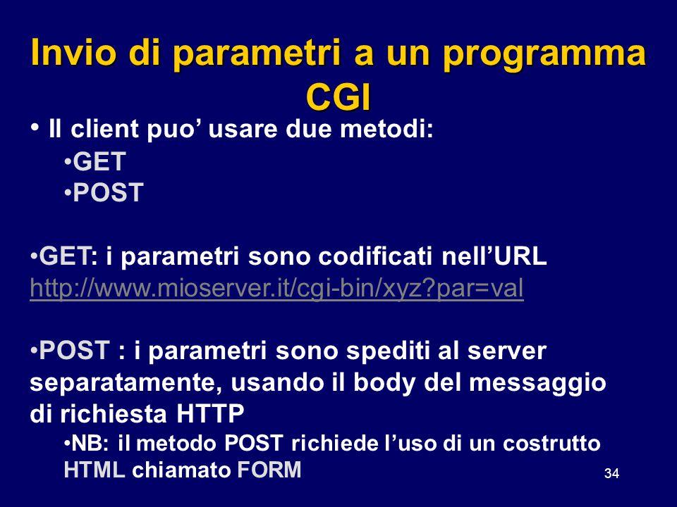 34 Invio di parametri a un programma CGI Il client puo' usare due metodi: GET POST GET: i parametri sono codificati nell'URL http://www.mioserver.it/c