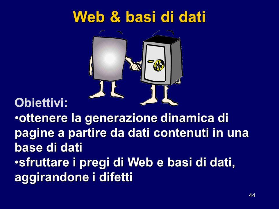 44 Web & basi di dati : Obiettivi: ottenere la generazione dinamica di pagine a partire da dati contenuti in una base di datiottenere la generazione d