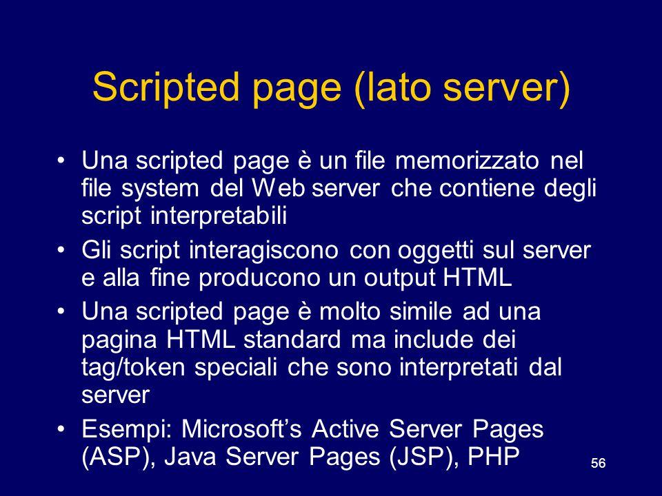 56 Scripted page (lato server) Una scripted page è un file memorizzato nel file system del Web server che contiene degli script interpretabili Gli scr