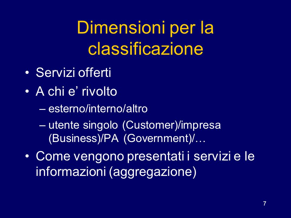 7 Dimensioni per la classificazione Servizi offerti A chi e' rivolto –esterno/interno/altro –utente singolo (Customer)/impresa (Business)/PA (Governme