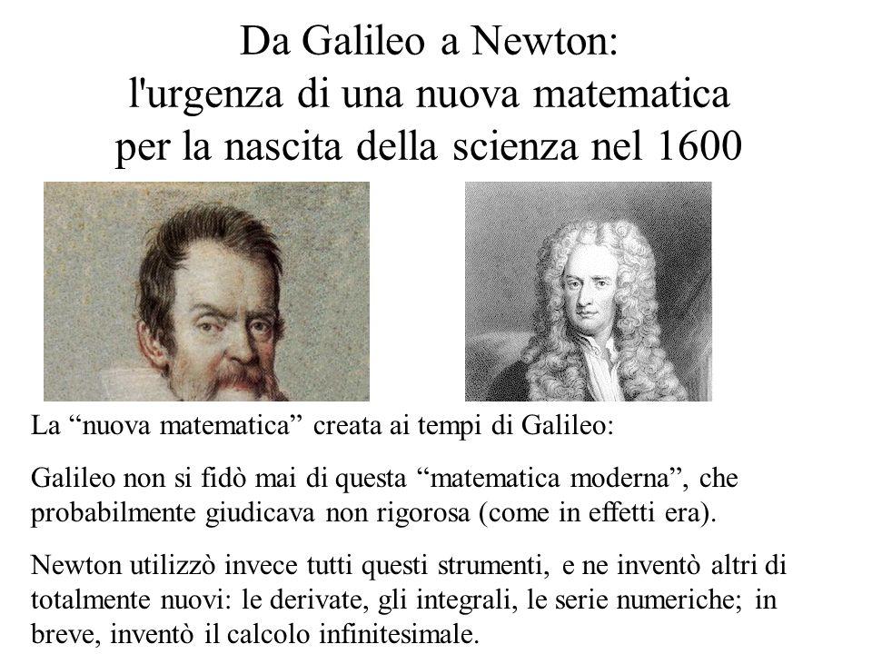 Da Galileo a Newton: l urgenza di una nuova matematica per la nascita della scienza nel 1600 Galileo: 1564-1642 Newton: 1642-1727 La nuova matematica creata ai tempi di Galileo: Galileo non si fidò mai di questa matematica moderna , che probabilmente giudicava non rigorosa (come in effetti era).