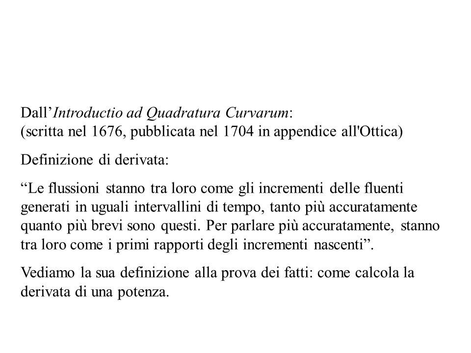 Dall'Introductio ad Quadratura Curvarum: (scritta nel 1676, pubblicata nel 1704 in appendice all Ottica) Definizione di derivata: Le flussioni stanno tra loro come gli incrementi delle fluenti generati in uguali intervallini di tempo, tanto più accuratamente quanto più brevi sono questi.