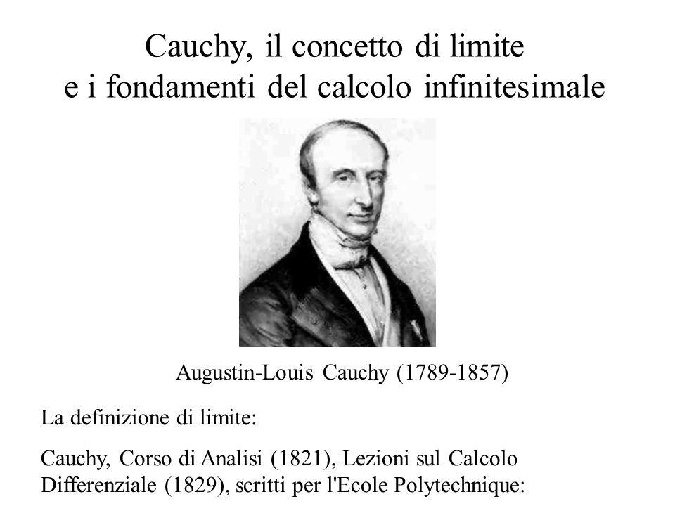 Cauchy, il concetto di limite e i fondamenti del calcolo infinitesimale Augustin-Louis Cauchy (1789-1857) La definizione di limite: Cauchy, Corso di Analisi (1821), Lezioni sul Calcolo Differenziale (1829), scritti per l Ecole Polytechnique: