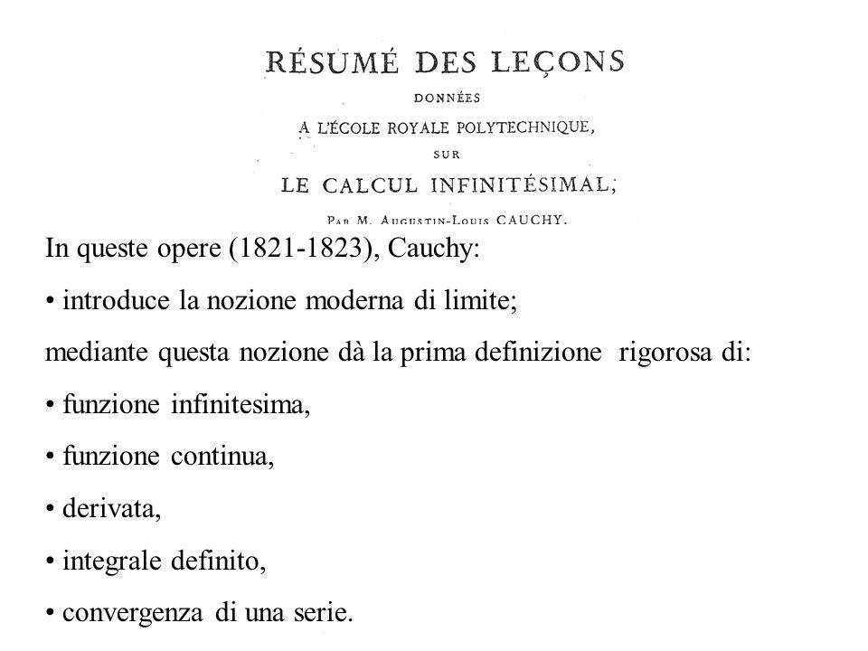 In queste opere (1821-1823), Cauchy: introduce la nozione moderna di limite; mediante questa nozione dà la prima definizione rigorosa di: funzione infinitesima, funzione continua, derivata, integrale definito, convergenza di una serie.