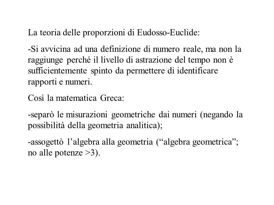 La teoria delle proporzioni di Eudosso-Euclide: -Si avvicina ad una definizione di numero reale, ma non la raggiunge perché il livello di astrazione d