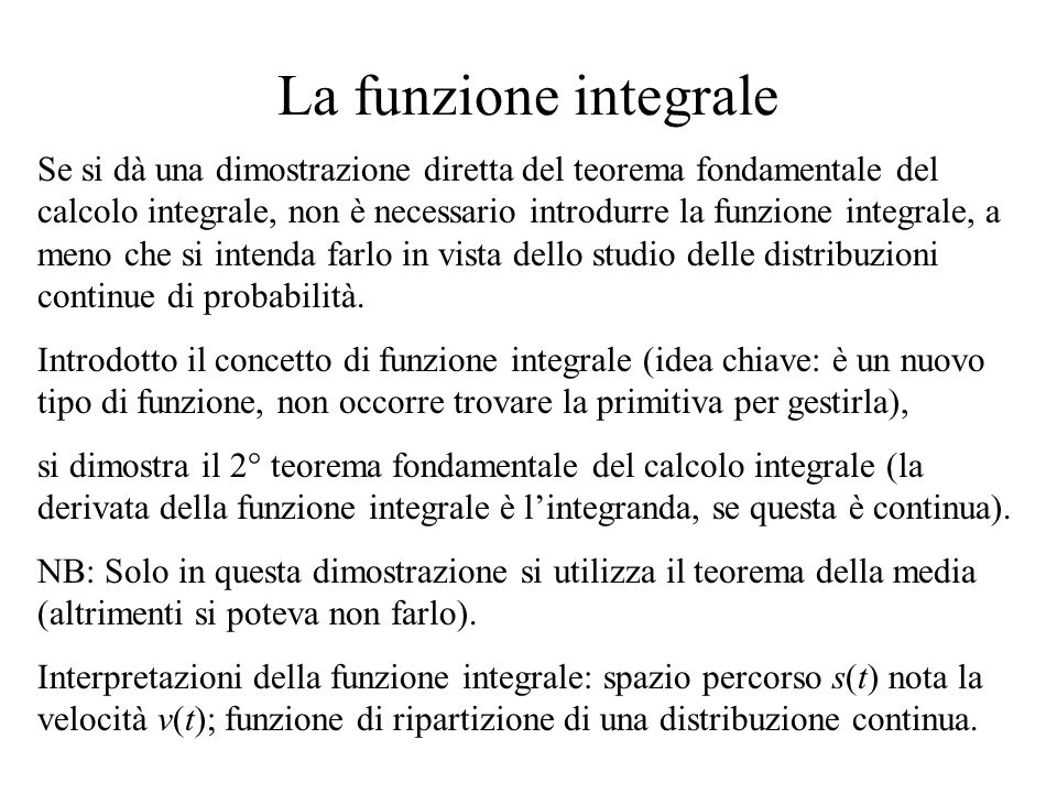 La funzione integrale Se si dà una dimostrazione diretta del teorema fondamentale del calcolo integrale, non è necessario introdurre la funzione integ