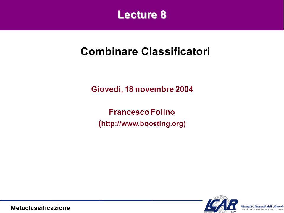 Metaclassificazione Giovedì, 18 novembre 2004 Francesco Folino ( http://www.boosting.org) Combinare Classificatori Lecture 8