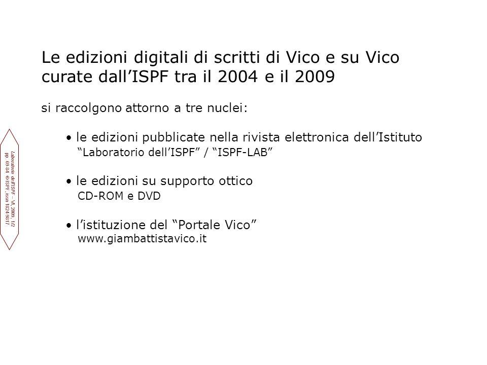 Le edizioni digitali di scritti di Vico e su Vico curate dall'ISPF tra il 2004 e il 2009 si raccolgono attorno a tre nuclei: le edizioni pubblicate nella rivista elettronica dell'Istituto Laboratorio dell'ISPF / ISPF-LAB le edizioni su supporto ottico CD-ROM e DVD l'istituzione del Portale Vico www.giambattistavico.it Laboratorio dell'ISPF – VI, 2009, 1/2 pp.