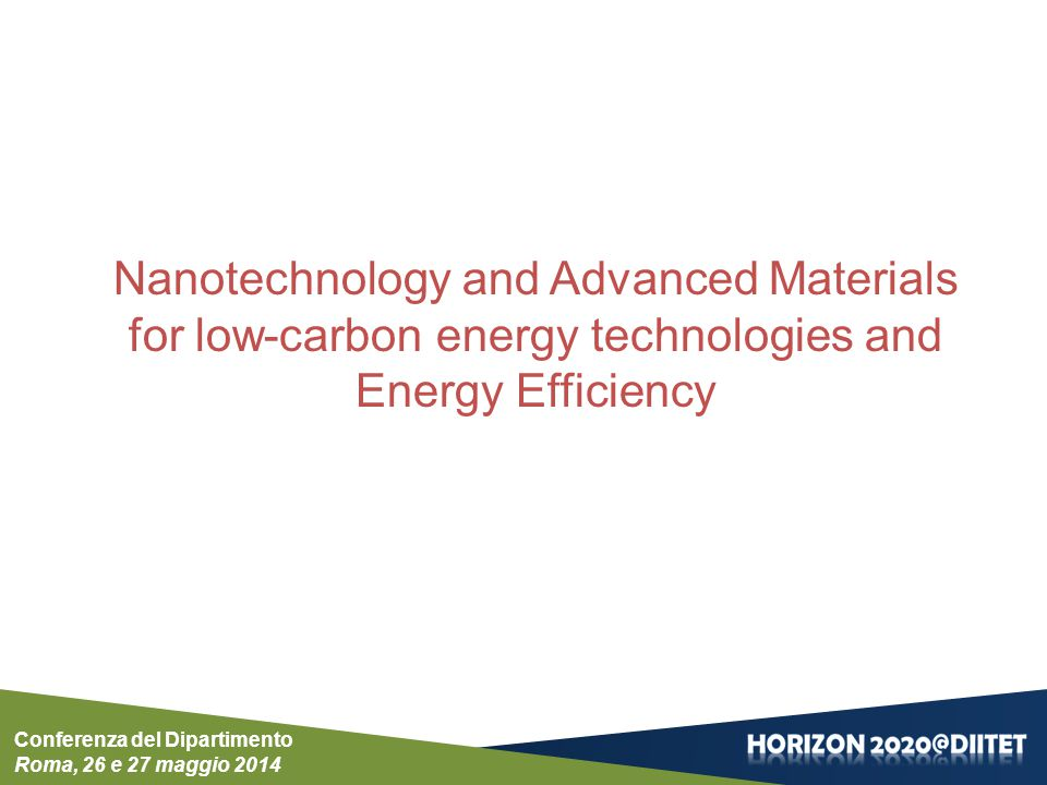 Conferenza del Dipartimento Roma, 26 e 27 maggio 2014 Nanotechnology and Advanced Materials for low-carbon energy technologies and Energy Efficiency