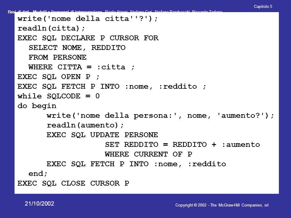 Basi di dati - Modelli e linguaggi di interrogazione- Paolo Atzeni, Stefano Ceri, Stefano Paraboschi, Riccardo Torlone Copyright © 2002 - The McGraw-Hill Companies, srl Capitolo 5 21/10/2002 write( nome della citta ? ); readln(citta); EXEC SQL DECLARE P CURSOR FOR SELECT NOME, REDDITO FROM PERSONE WHERE CITTA = :citta ; EXEC SQL OPEN P ; EXEC SQL FETCH P INTO :nome, :reddito ; while SQLCODE = 0 do begin write( nome della persona: , nome, aumento? ); readln(aumento); EXEC SQL UPDATE PERSONE SET REDDITO = REDDITO + :aumento WHERE CURRENT OF P EXEC SQL FETCH P INTO :nome, :reddito end; EXEC SQL CLOSE CURSOR P