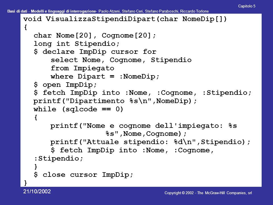 Basi di dati - Modelli e linguaggi di interrogazione- Paolo Atzeni, Stefano Ceri, Stefano Paraboschi, Riccardo Torlone Copyright © 2002 - The McGraw-Hill Companies, srl Capitolo 5 21/10/2002 void VisualizzaStipendiDipart(char NomeDip[]) { char Nome[20], Cognome[20]; long int Stipendio; $ declare ImpDip cursor for select Nome, Cognome, Stipendio from Impiegato where Dipart = :NomeDip; $ open ImpDip; $ fetch ImpDip into :Nome, :Cognome, :Stipendio; printf( Dipartimento %s\n ,NomeDip); while (sqlcode == 0) { printf( Nome e cognome dell impiegato: %s %s ,Nome,Cognome); printf( Attuale stipendio: %d\n ,Stipendio); $ fetch ImpDip into :Nome, :Cognome, :Stipendio; } $ close cursor ImpDip; }