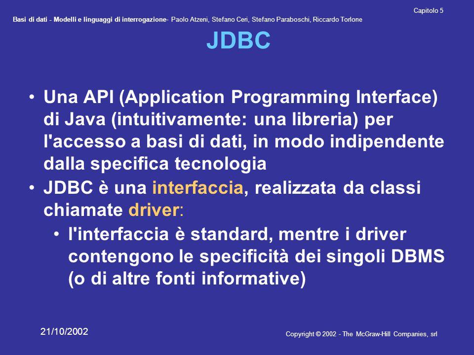 Basi di dati - Modelli e linguaggi di interrogazione- Paolo Atzeni, Stefano Ceri, Stefano Paraboschi, Riccardo Torlone Copyright © 2002 - The McGraw-Hill Companies, srl Capitolo 5 21/10/2002 JDBC Una API (Application Programming Interface) di Java (intuitivamente: una libreria) per l accesso a basi di dati, in modo indipendente dalla specifica tecnologia JDBC è una interfaccia, realizzata da classi chiamate driver: l interfaccia è standard, mentre i driver contengono le specificità dei singoli DBMS (o di altre fonti informative)
