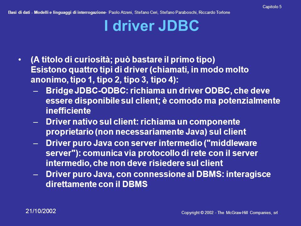 Basi di dati - Modelli e linguaggi di interrogazione- Paolo Atzeni, Stefano Ceri, Stefano Paraboschi, Riccardo Torlone Copyright © 2002 - The McGraw-Hill Companies, srl Capitolo 5 21/10/2002 I driver JDBC (A titolo di curiosità; può bastare il primo tipo) Esistono quattro tipi di driver (chiamati, in modo molto anonimo, tipo 1, tipo 2, tipo 3, tipo 4): –Bridge JDBC-ODBC: richiama un driver ODBC, che deve essere disponibile sul client; è comodo ma potenzialmente inefficiente –Driver nativo sul client: richiama un componente proprietario (non necessariamente Java) sul client –Driver puro Java con server intermedio ( middleware server ): comunica via protocollo di rete con il server intermedio, che non deve risiedere sul client –Driver puro Java, con connessione al DBMS: interagisce direttamente con il DBMS
