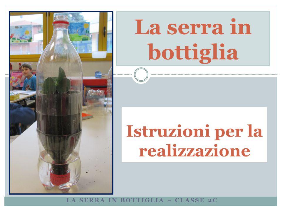LA SERRA IN BOTTIGLIA – CLASSE 2C La serra in bottiglia Istruzioni per la realizzazione