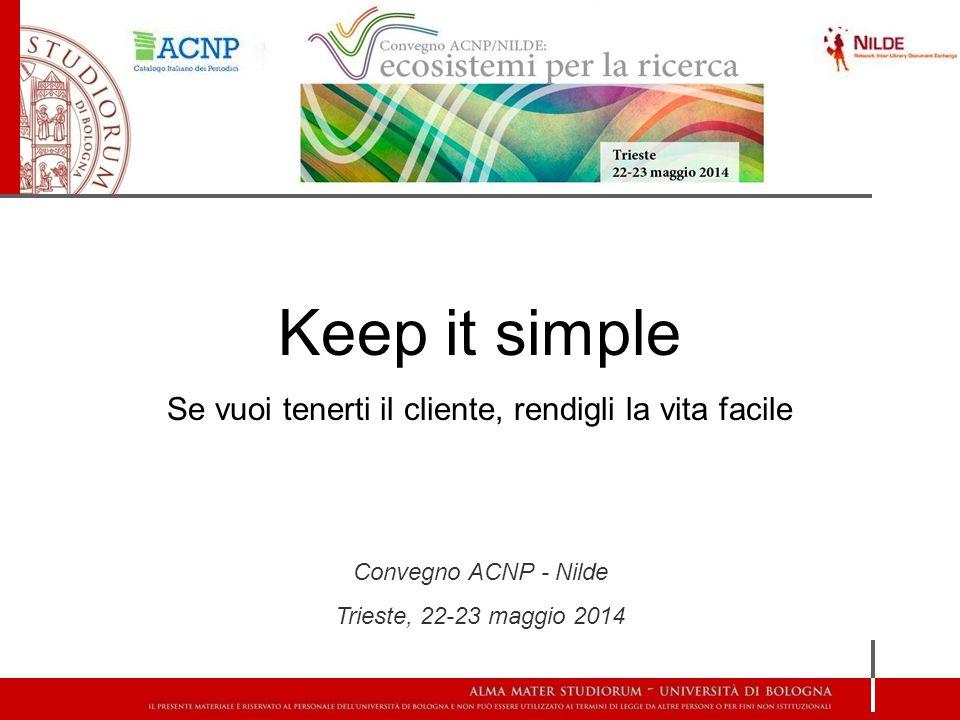 Keep it simple Se vuoi tenerti il cliente, rendigli la vita facile Convegno ACNP - Nilde Trieste, 22-23 maggio 2014