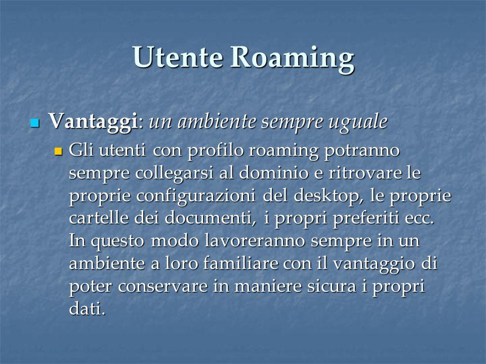 Utente Roaming Vantaggi: un ambiente sempre uguale Vantaggi: un ambiente sempre uguale Gli utenti con profilo roaming potranno sempre collegarsi al dominio e ritrovare le proprie configurazioni del desktop, le proprie cartelle dei documenti, i propri preferiti ecc.