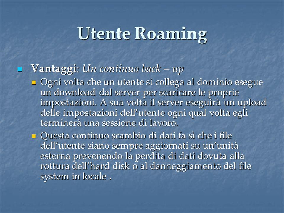 Utente Roaming Vantaggi: Un continuo back – up Vantaggi: Un continuo back – up Ogni volta che un utente si collega al dominio esegue un download dal server per scaricare le proprie impostazioni.