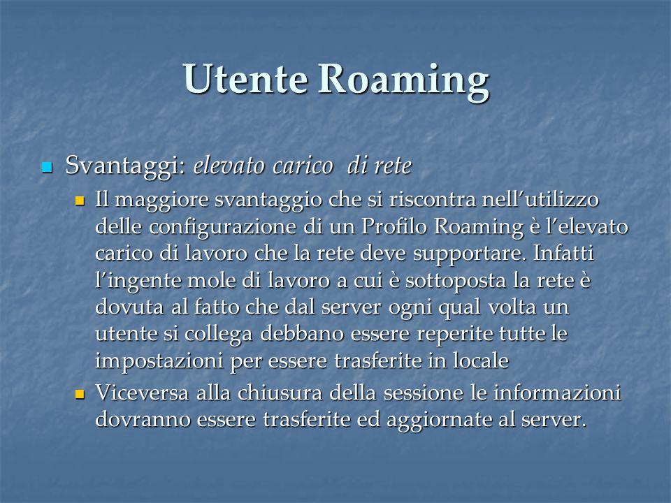 Utente Roaming Svantaggi: elevato carico di rete Svantaggi: elevato carico di rete Il maggiore svantaggio che si riscontra nell'utilizzo delle configurazione di un Profilo Roaming è l'elevato carico di lavoro che la rete deve supportare.