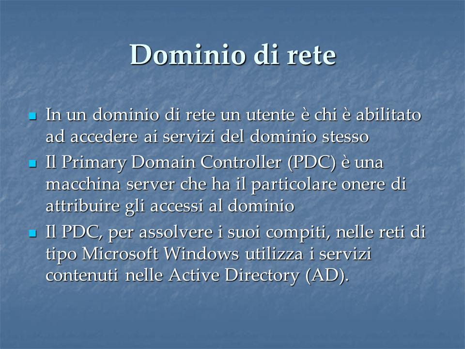 Dominio di rete In un dominio di rete un utente è chi è abilitato ad accedere ai servizi del dominio stesso In un dominio di rete un utente è chi è abilitato ad accedere ai servizi del dominio stesso Il Primary Domain Controller (PDC) è una macchina server che ha il particolare onere di attribuire gli accessi al dominio Il Primary Domain Controller (PDC) è una macchina server che ha il particolare onere di attribuire gli accessi al dominio Il PDC, per assolvere i suoi compiti, nelle reti di tipo Microsoft Windows utilizza i servizi contenuti nelle Active Directory (AD).