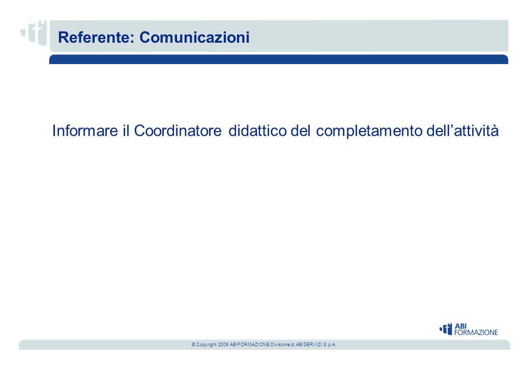 © Copyright 2009 ABIFORMAZIONE Divisione di ABISERVIZI S.p.A. Informare il Coordinatore didattico del completamento dell'attività Referente: Comunicaz