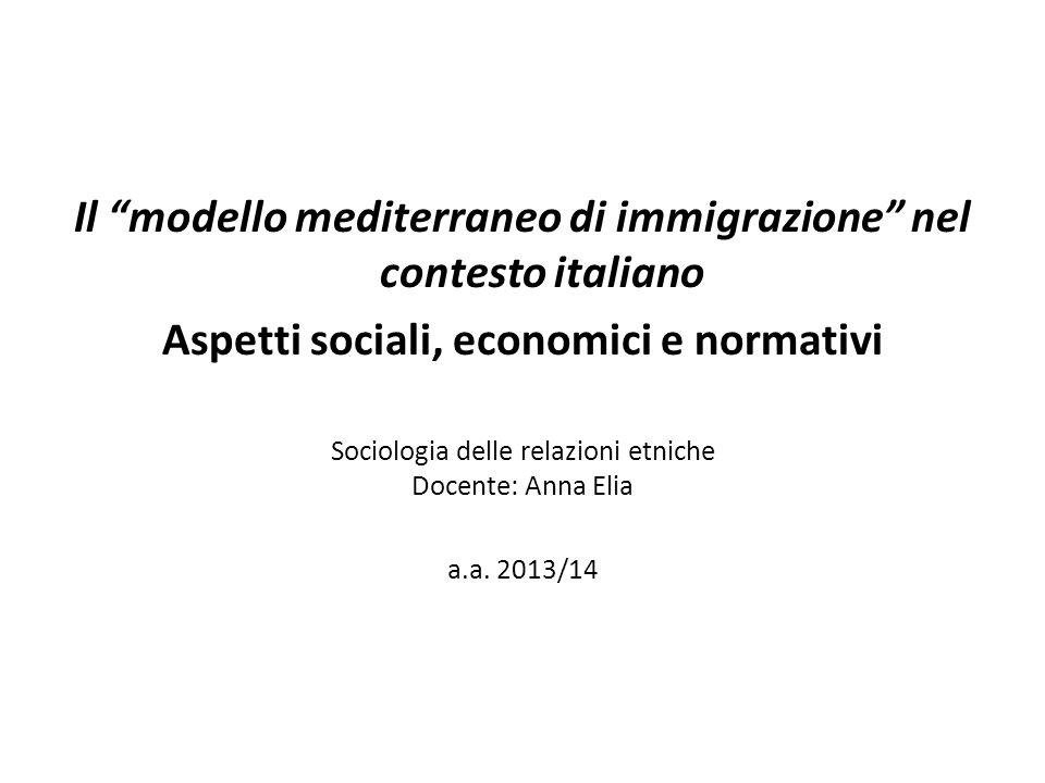 Il modello mediterraneo di immigrazione nel contesto italiano Aspetti sociali, economici e normativi Sociologia delle relazioni etniche Docente: Anna Elia a.a.