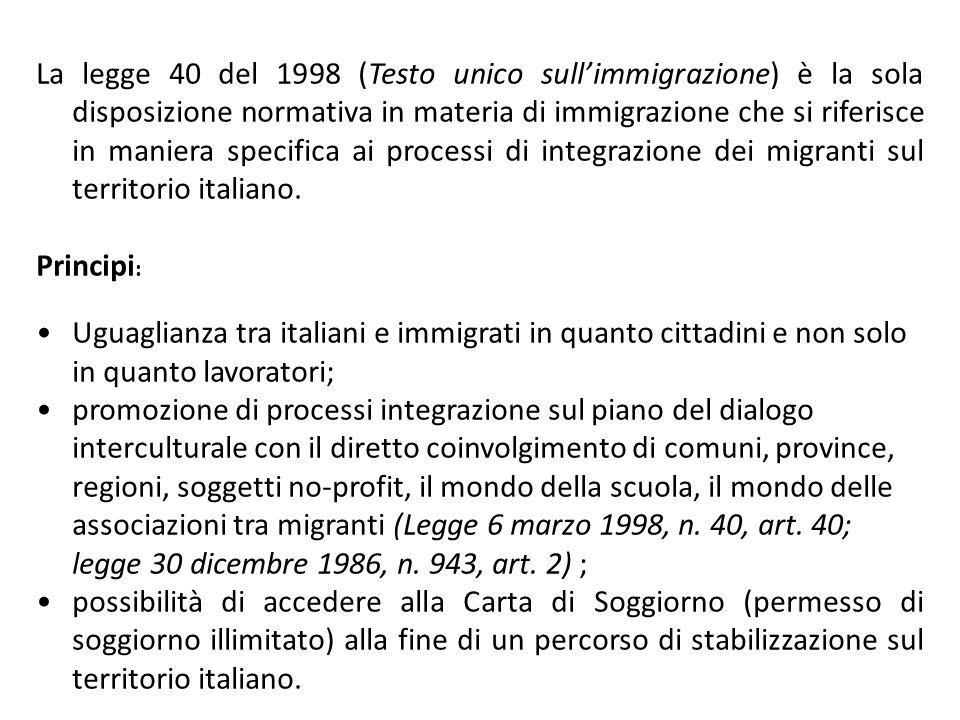 La legge 40 del 1998 (Testo unico sull'immigrazione) è la sola disposizione normativa in materia di immigrazione che si riferisce in maniera specifica ai processi di integrazione dei migranti sul territorio italiano.
