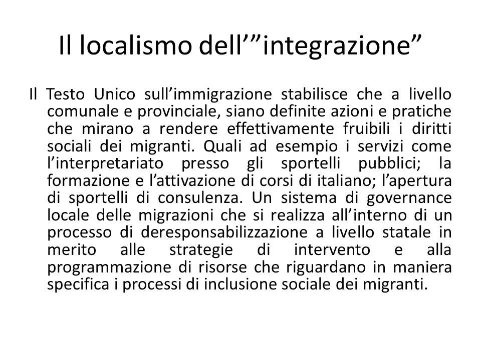 Il localismo dell' integrazione Il Testo Unico sull'immigrazione stabilisce che a livello comunale e provinciale, siano definite azioni e pratiche che mirano a rendere effettivamente fruibili i diritti sociali dei migranti.
