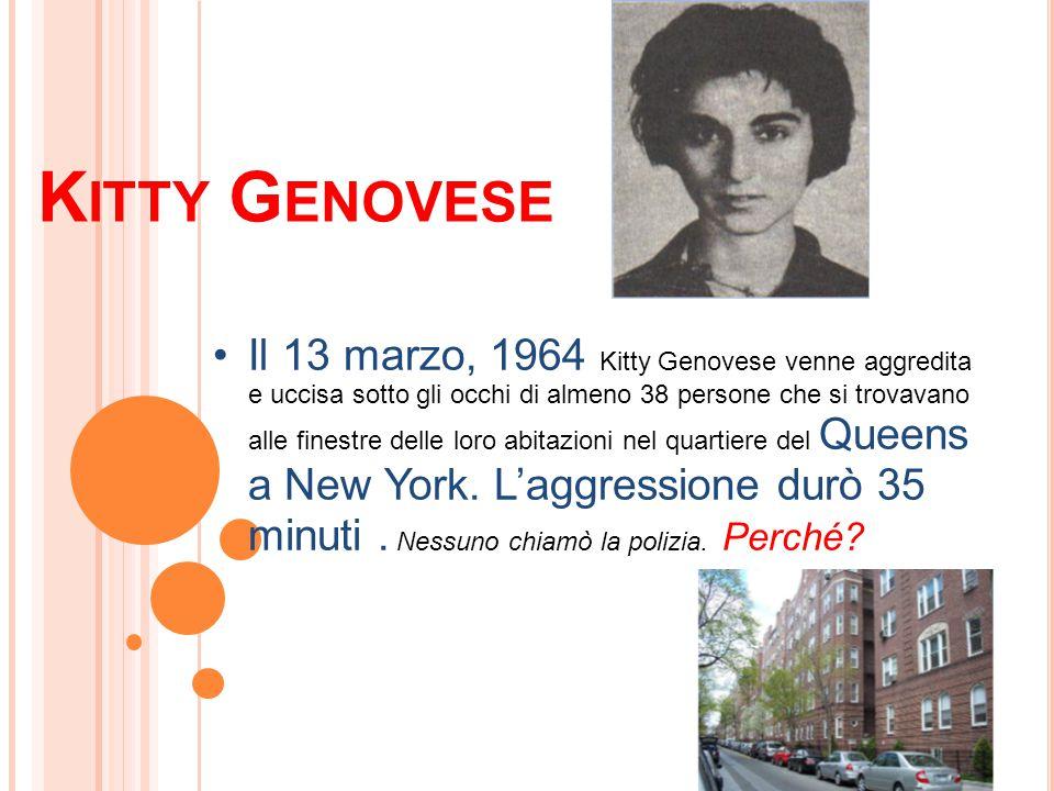 K ITTY G ENOVESE Il 13 marzo, 1964 Kitty Genovese venne aggredita e uccisa sotto gli occhi di almeno 38 persone che si trovavano alle finestre delle l
