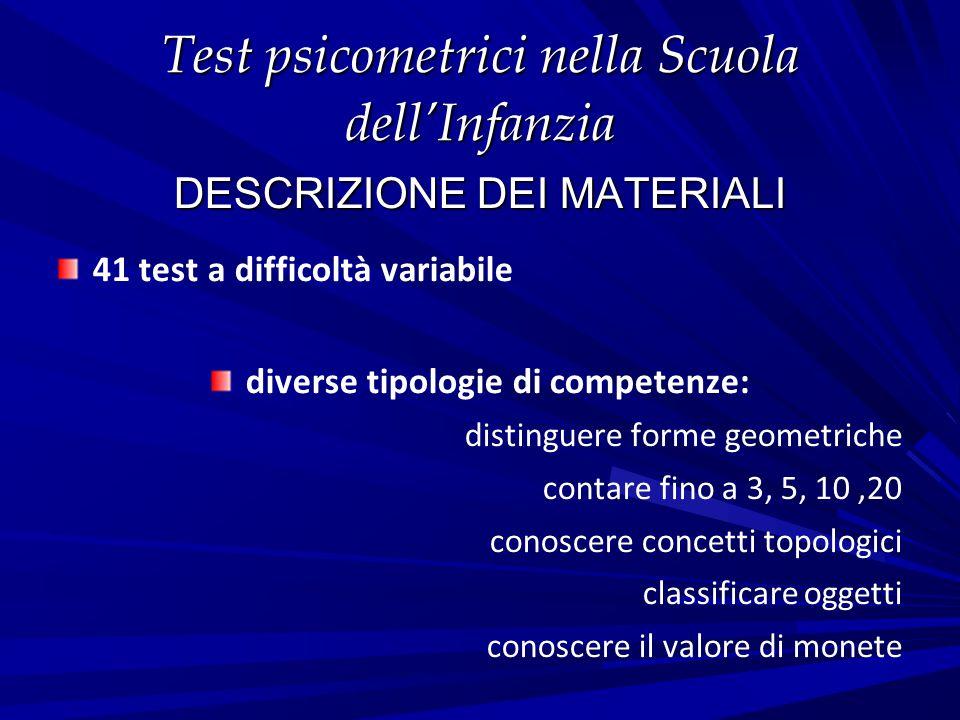 Test psicometrici nella Scuola dell'Infanzia DESCRIZIONE DEI MATERIALI 41 test a difficoltà variabile diverse tipologie di competenze: distinguere for