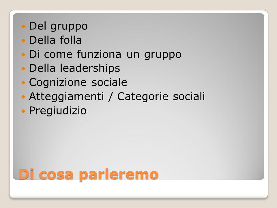 Di cosa parleremo Del gruppo Della folla Di come funziona un gruppo Della leaderships Cognizione sociale Atteggiamenti / Categorie sociali Pregiudizio