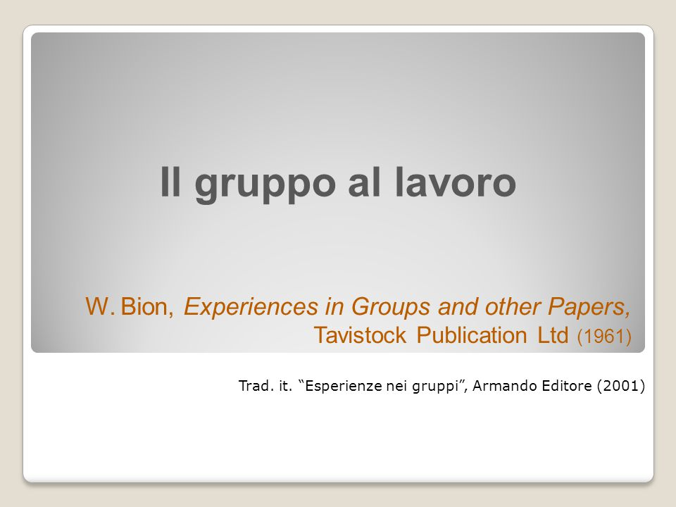 "Il gruppo al lavoro W. Bion, Experiences in Groups and other Papers, Tavistock Publication Ltd (1961) Trad. it. ""Esperienze nei gruppi"", Armando Edito"