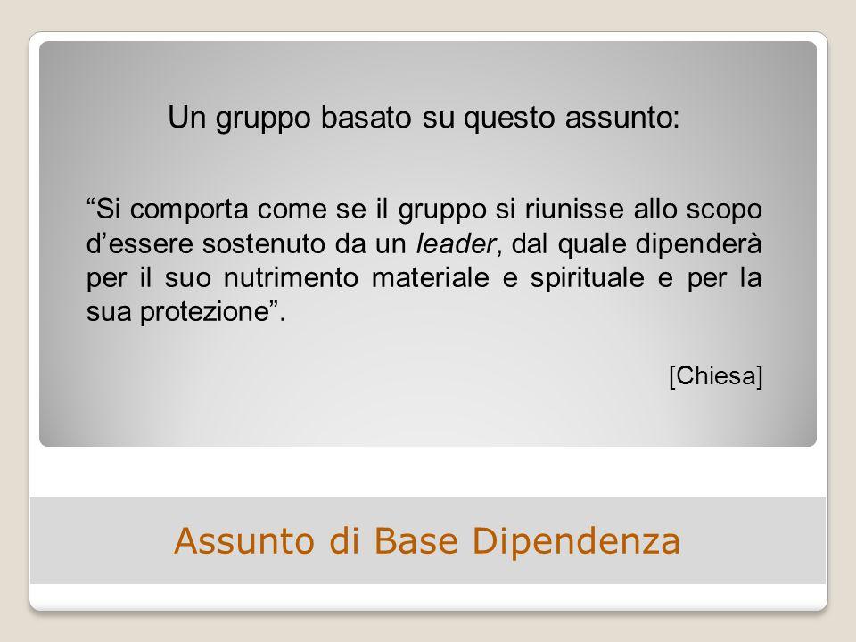 Assunto di Base Dipendenza Si comporta come se il gruppo si riunisse allo scopo d'essere sostenuto da un leader, dal quale dipenderà per il suo nutrimento materiale e spirituale e per la sua protezione .
