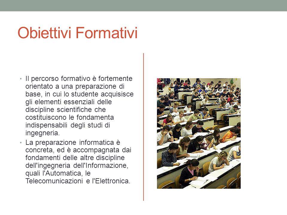 Obiettivi Formativi Il percorso formativo è fortemente orientato a una preparazione di base, in cui lo studente acquisisce gli elementi essenziali delle discipline scientifiche che costituiscono le fondamenta indispensabili degli studi di ingegneria.