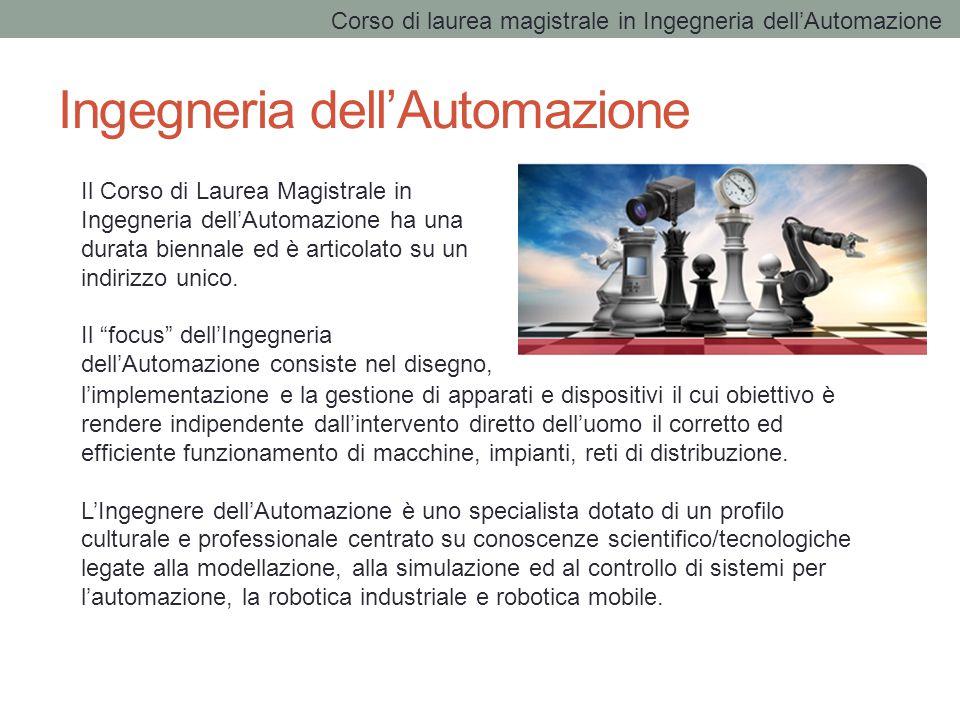 Ingegneria dell'Automazione Il Corso di Laurea Magistrale in Ingegneria dell'Automazione ha una durata biennale ed è articolato su un indirizzo unico.