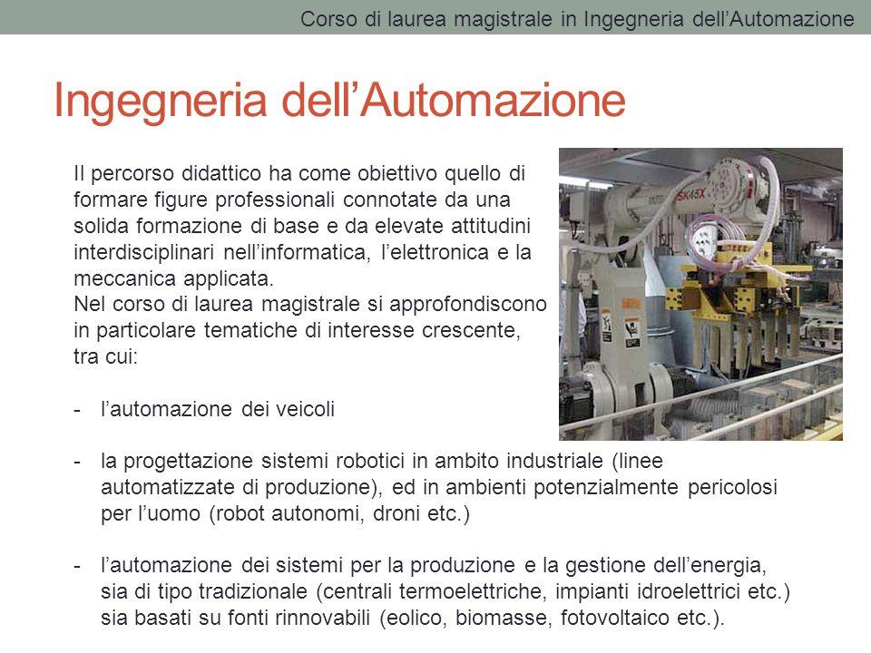 Ingegneria dell'Automazione Il percorso didattico ha come obiettivo quello di formare figure professionali connotate da una solida formazione di base e da elevate attitudini interdisciplinari nell'informatica, l'elettronica e la meccanica applicata.