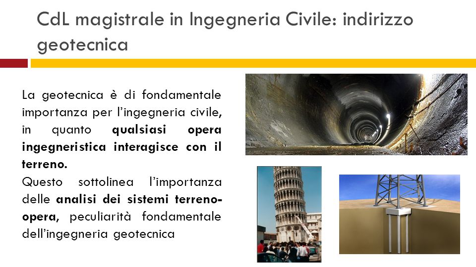 CdL magistrale in Ingegneria Civile: indirizzo geotecnica La geotecnica è di fondamentale importanza per l'ingegneria civile, in quanto qualsiasi oper