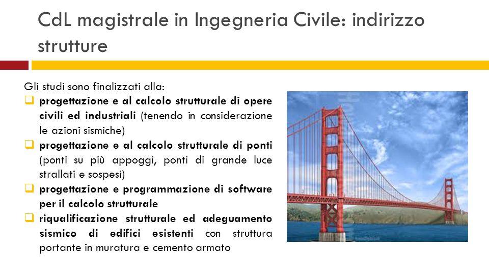 CdL magistrale in Ingegneria Civile: indirizzo strutture Gli studi sono finalizzati alla:  progettazione e al calcolo strutturale di opere civili ed