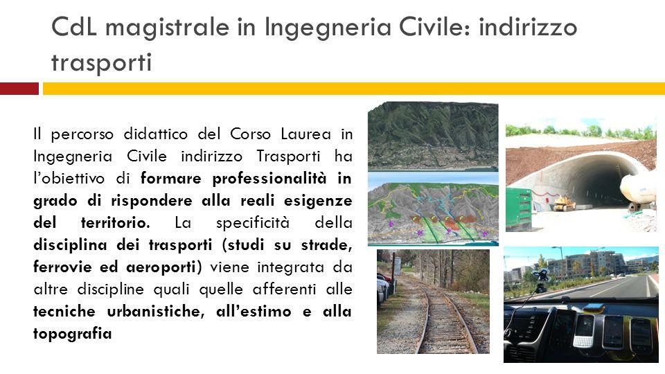 CdL magistrale in Ingegneria Civile: indirizzo trasporti Il percorso didattico del Corso Laurea in Ingegneria Civile indirizzo Trasporti ha l'obiettiv