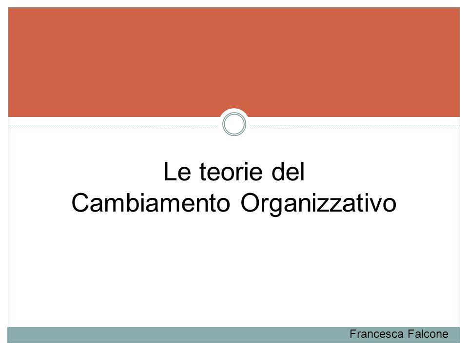 Le teorie del Cambiamento Organizzativo Francesca Falcone