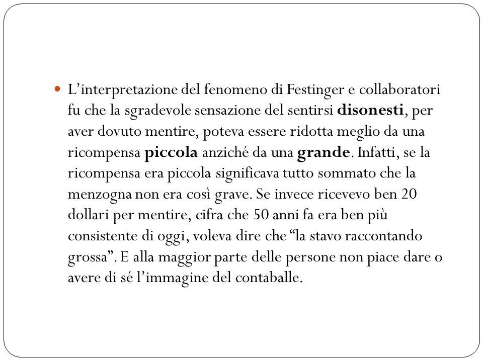 L'interpretazione del fenomeno di Festinger e collaboratori fu che la sgradevole sensazione del sentirsi disonesti, per aver dovuto mentire, poteva essere ridotta meglio da una ricompensa piccola anziché da una grande.