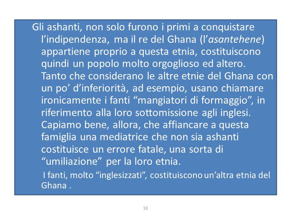 Gli ashanti, non solo furono i primi a conquistare l'indipendenza, ma il re del Ghana (l'asantehene) appartiene proprio a questa etnia, costituiscono